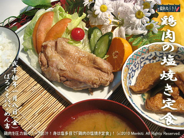 1/8(金)【鶏肉の塩焼き定食】鶏肉を圧力鍋でスープ出汁!身は塩多目で「鶏肉の塩焼き定食」! (c)2010 Menkiti. All Rights Reserved.@キャツピ&めん吉の【ぼろくそパパの独り言】 ▼マウスオーバー(カーソルを画像の上に置く)で別の画像に替わります。     ▼クリックで1280x960画像に拡大します。