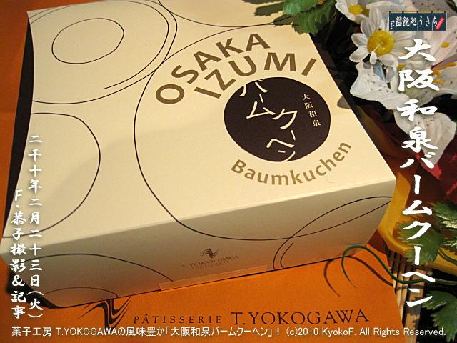 2/23(火)【大阪和泉バームクーヘン】菓子工房 T.YOKOGAWAの風味豊かで本格的な「大阪和泉バームクーヘン」! (c)2010 KyokoF. All Rights Reserved. @キャツピ&めん吉の【ぼろくそパパの独り言】     ▼クリックで元の画像が拡大します。