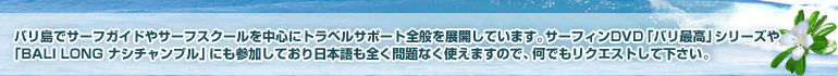 バリ島でサーフガイドやサーフスクールを中心にトラベルサポート全般を展開しています。サーフィンDVD「バリ最高」シリーズや「BALI LONG ナシチャンプル」にも参加しており日本語も全く問題なく使えますので、何でもリクエストして下さい。